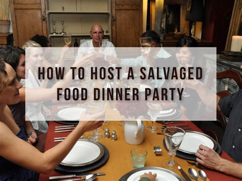 how to host a dinner party how to host a salvaged food dinner party i value food