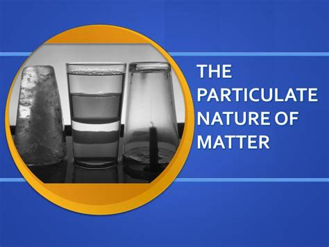 nature of matter ppt the particulate nature of matter powerpoint