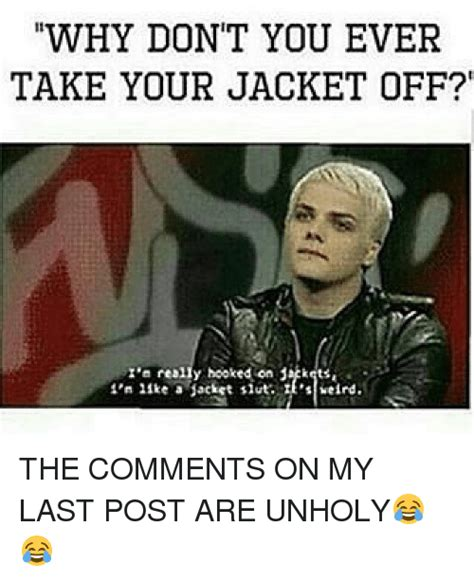 Slut Meme - why don t you ever take your jacket off really hooked on