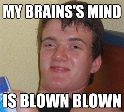Mindblown Meme - my brains s mind is blown blown 10 guy quickmeme