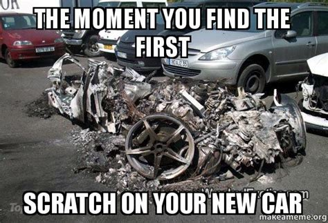 New Car Meme - the moment you find the first scratch on your new car