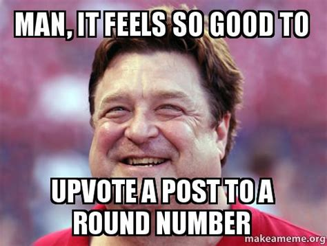 Feels So Good Meme - man it feels so good to upvote a post to a round number