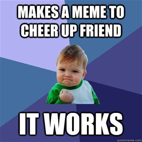 Funny Cheer Up Meme - makes a meme to cheer up friend it works success kid