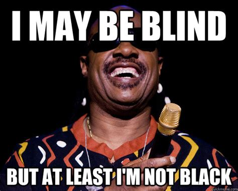 Blind Meme - i may be blind but at least i m not black misc quickmeme
