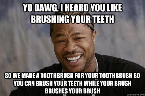Brushing Teeth Meme - yo dawg i heard you like brushing your teeth so we made a