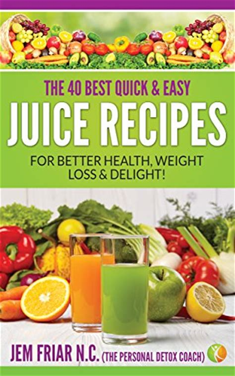 Simple Juicing Recipes For Weight Loss And Detox by The 40 Best And Easy Juice Recipes For Better
