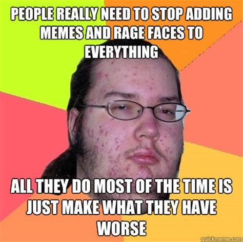 You Need To Stop Meme - people really need to stop adding memes and rage faces to