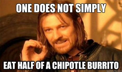 Chipotle Memes - one does not simply eat half of chipotle burrito