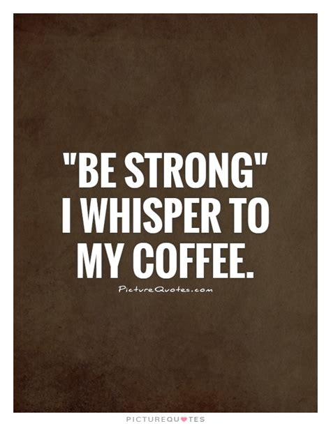 My Coffee Its Strong Like Me strong coffee quotes quotesgram