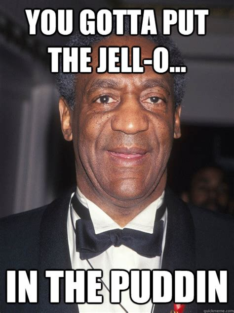 Pudding Meme - you gotta put the jell o in the puddin bill cosby