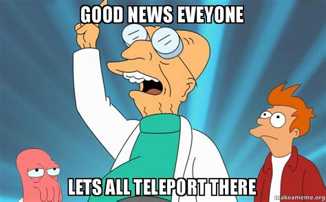 Good News Meme - good news eveyone lets all teleport there make a meme