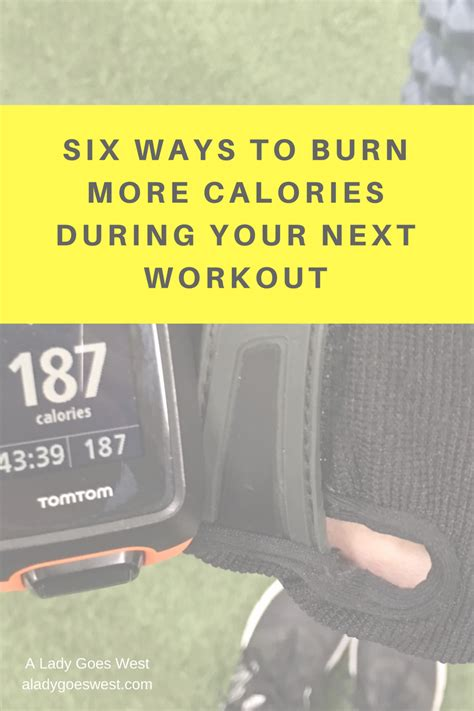 10 Ways To Burn More Calories During The Day by Six Ways To Burn More Calories During Your Next Workout