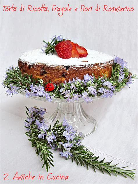 fiori di rosmarino torta di ricotta fragole e fiori di rosmarino 2 amiche