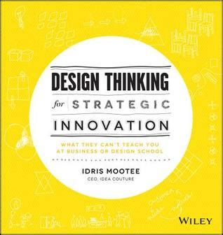 design thinking for innovation design thinking for strategic innovation what they can t