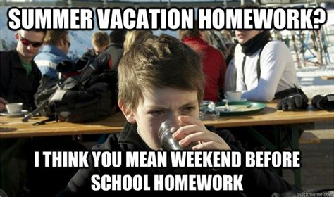 Summer School Meme - summer vacation homework i think you mean weekend before