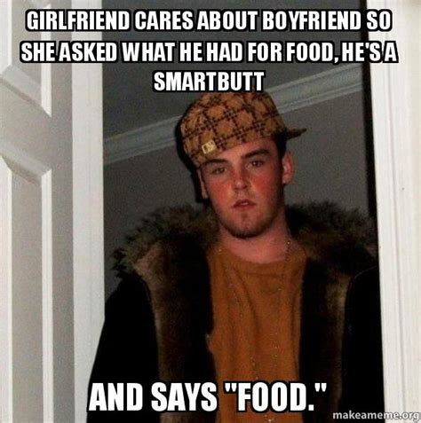 Scumbag Girlfriend Meme - girlfriend cares about boyfriend so she asked what he had