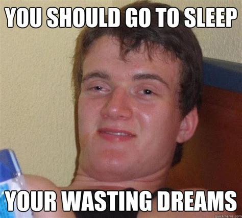 Go To Sleep Meme - you should go to sleep your wasting dreams 10 guy