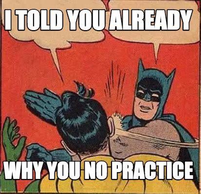 Why You No Meme Generator - meme creator i told you already why you no practice meme