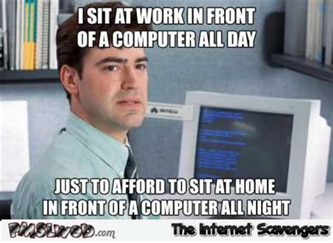 New Computer Meme - i sit in front of a computer all day funny meme pmslweb