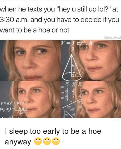 Who Still Up Meme - when he texts you hey u still up lol at 330 am and you have to decide if you want to be a hoe