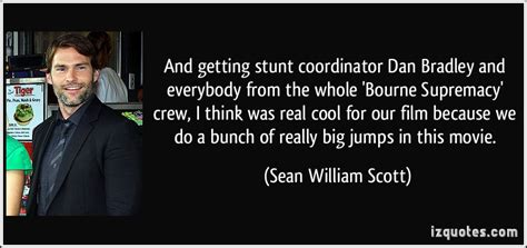film crew quotes and getting stunt coordinator dan bradley and everybody