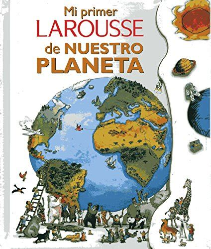 mi primer larousse mi 8415785216 mi primer larousse de nuestro planeta my first larousse of our planet spanish edition