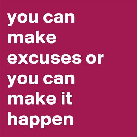 you can make you can make excuses or you can make it happen post by