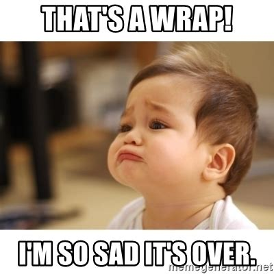 So Sad Meme - that s a wrap i m so sad it s over cute sad baby meme generator