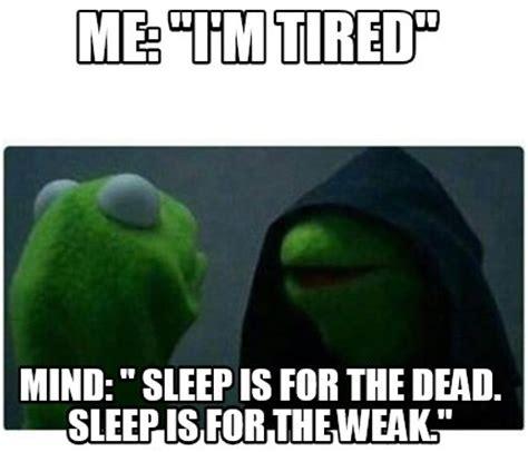 Sleep Is For The Weak Meme - meme creator me quot i m tired quot mind quot sleep is for the