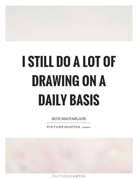 i still a lot of i still do a lot of drawing on a daily basis picture quotes