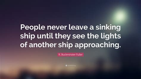 save a sinking ship quotes r buckminster fuller quote people never leave a sinking