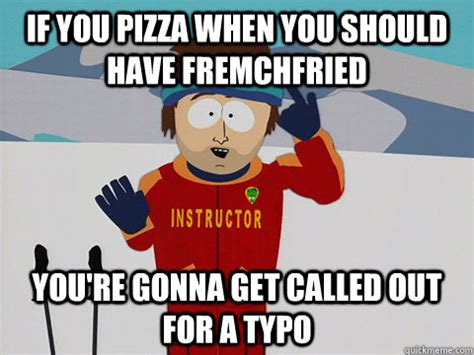 Ski Instructor Meme - if you pizza when you should have fremchfried youre gonna