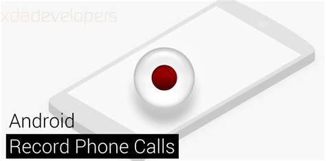 record calls android how to record phone calls on android xda forums