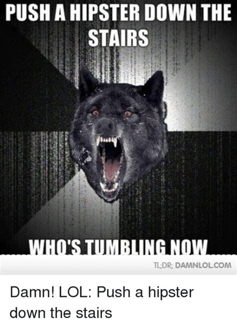 Damn Lol Memes - push a hipster down the stairs iti tldr damnlolcom damn