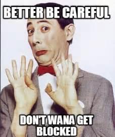Blocked Meme - meme creator better be careful don t wana get blocked