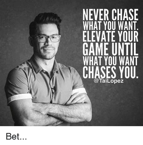 Chase You Meme - never chase what you want elevate your game until what you