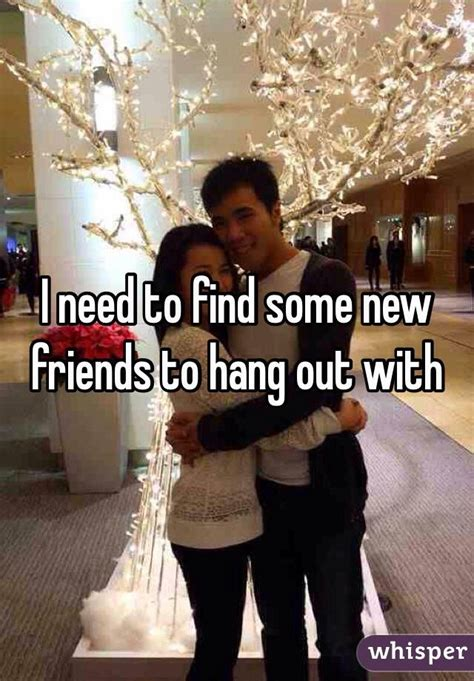 Find To Hang Out With I Need To Find Some New Friends To Hang Out With Whisper