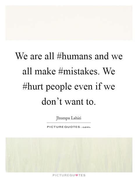 We Dont Want To Make The Same Mistakes With A New Wrong And We Dont To by We Are All Humans And We All Make Mistakes We Hurt