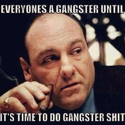 Funny Gangster Meme - everyones a gangster untill its time to do gangster shit