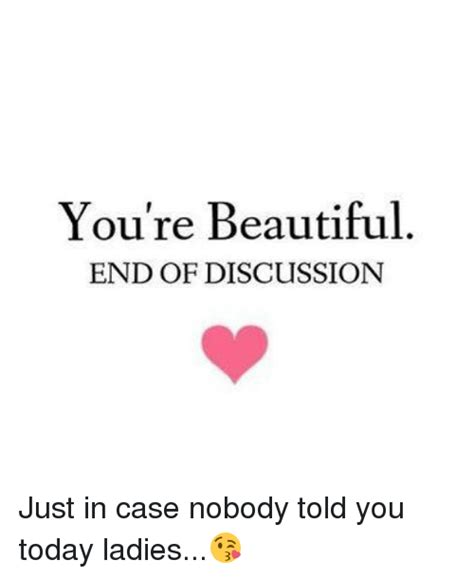 You Re Beautiful Meme - you re beautiful end of discussion just in case nobody