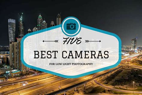 best low light camera 5 best cameras for night photography of 2017