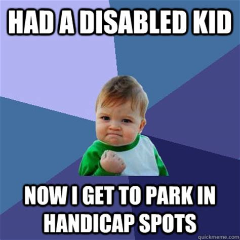 Disabled Meme - had a disabled kid now i get to park in handicap spots
