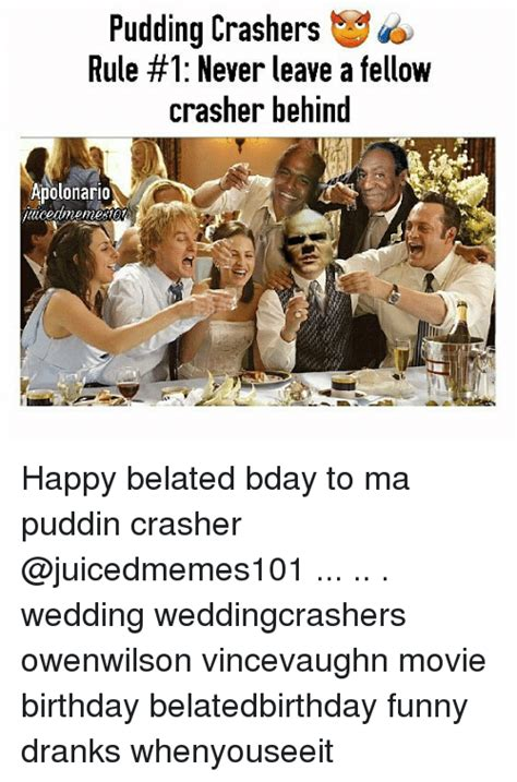 Wedding Crashers Never Leave A by 25 Best Memes About Happy Belated Happy Belated Memes