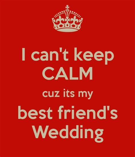 I can't keep CALM cuz its my best friend's Wedding Poster