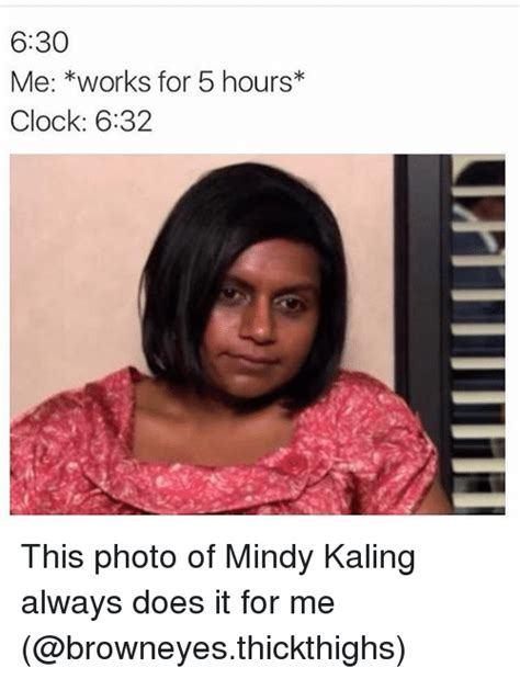 Works For Me Meme - 630 me works for 5 hours clock 632 this photo of mindy