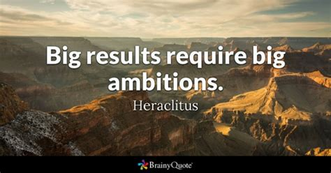 quotes about ambition big results require big ambitions heraclitus brainyquote