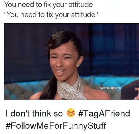 Attitude Meme - you need to fix your attitude you need to fix your