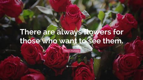 Henri Matisse 2227 by Henri Matisse Quote There Are Always Flowers For Those
