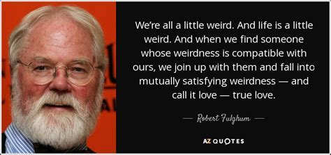 Robert Fulghum quote: We?re all a little weird. And life