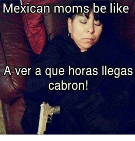 Mexican Moms Be Like Memes - mexican moms be like a ver a que horas llegas cabron be